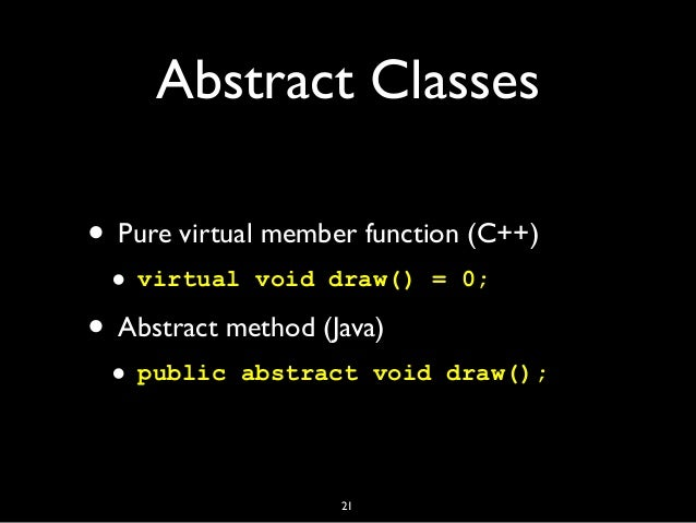 Abstract Classes • Pure virtual member function (C++) • virtual void draw() = 0; • Abstract method (Java) • public abstrac...