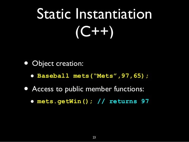 """Static Instantiation (C++) • Object creation: • Baseball mets(""""Mets"""",97,65); • Access to public member functions: • mets.g..."""