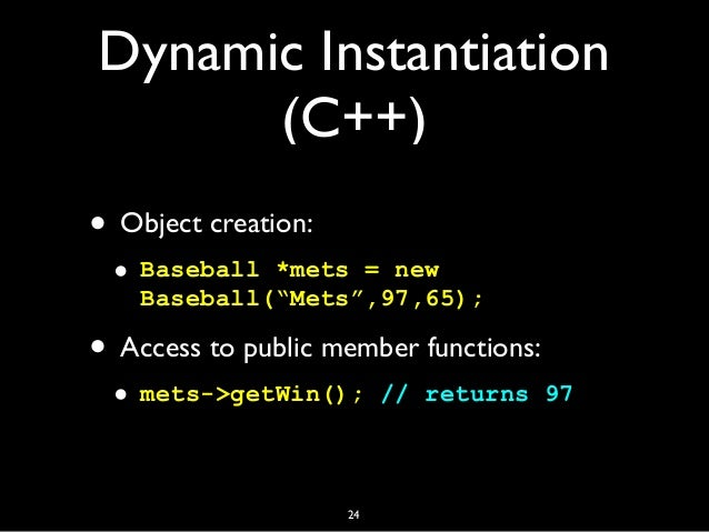 """Dynamic Instantiation (C++) • Object creation: • Baseball *mets = new Baseball(""""Mets"""",97,65); • Access to public member fu..."""
