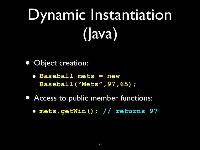 """Dynamic Instantiation (Java) • Object creation: • Baseball mets = new Baseball(""""Mets"""",97,65); • Access to public member fu..."""