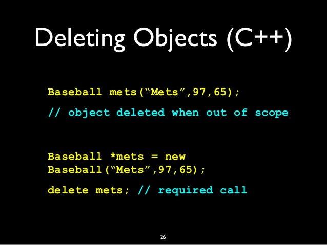 """Deleting Objects (C++) Baseball mets(""""Mets"""",97,65); // object deleted when out of scope Baseball *mets = new Baseball(""""Met..."""