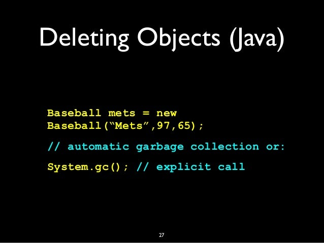 """Deleting Objects (Java) Baseball mets = new Baseball(""""Mets"""",97,65); // automatic garbage collection or: System.gc(); // ex..."""