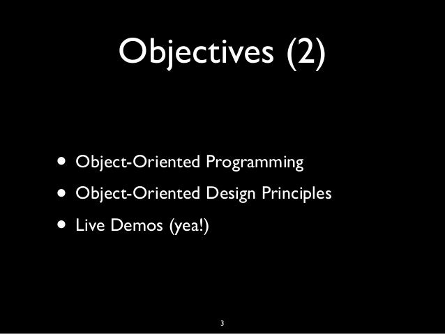 Objectives (2) • Object-Oriented Programming • Object-Oriented Design Principles • Live Demos (yea!) 3
