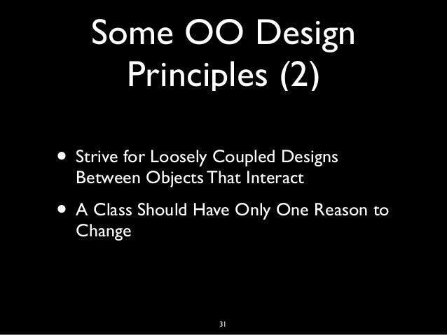 Some OO Design Principles (2) • Strive for Loosely Coupled Designs Between Objects That Interact • A Class Should Have Onl...