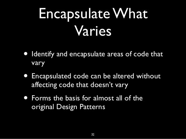 Encapsulate What Varies • Identify and encapsulate areas of code that vary • Encapsulated code can be altered without affe...
