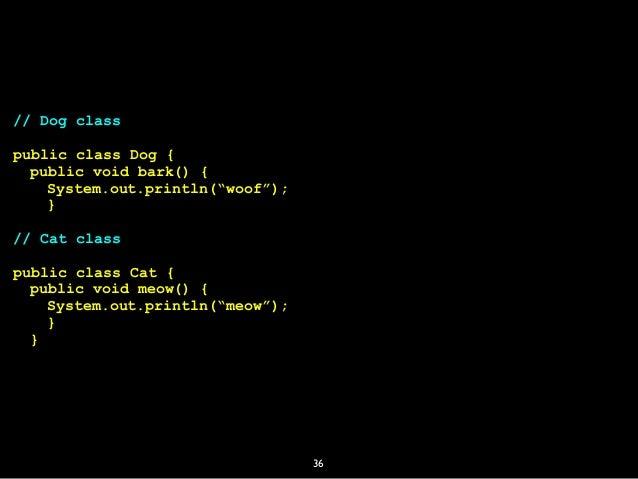 "36 // Dog class public class Dog { public void bark() { System.out.println(""woof""); } // Cat class public class Cat { publ..."