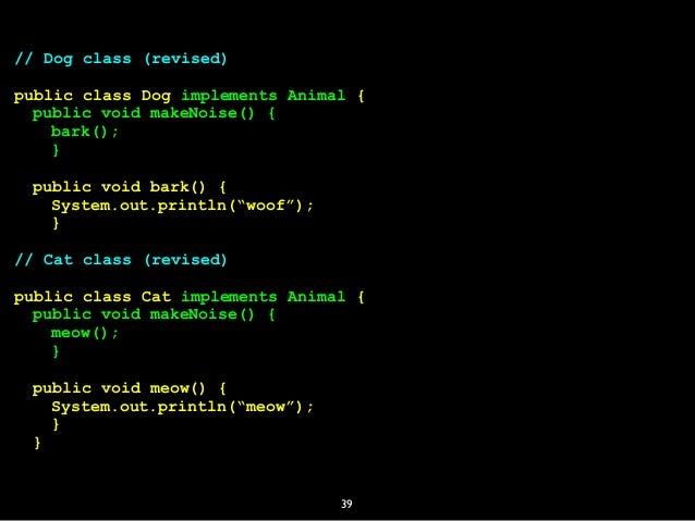 39 // Dog class (revised) public class Dog implements Animal { public void makeNoise() { bark(); } public void bark() { Sy...