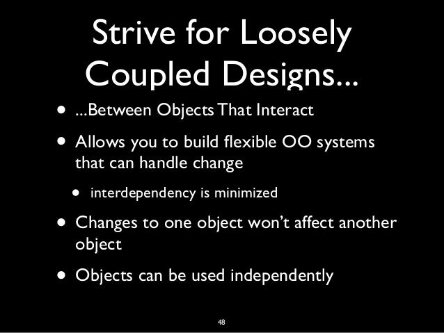Strive for Loosely Coupled Designs... • ...Between Objects That Interact • Allows you to build flexible OO systems that can...