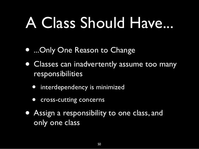 A Class Should Have... • ...Only One Reason to Change • Classes can inadvertently assume too many responsibilities • inter...
