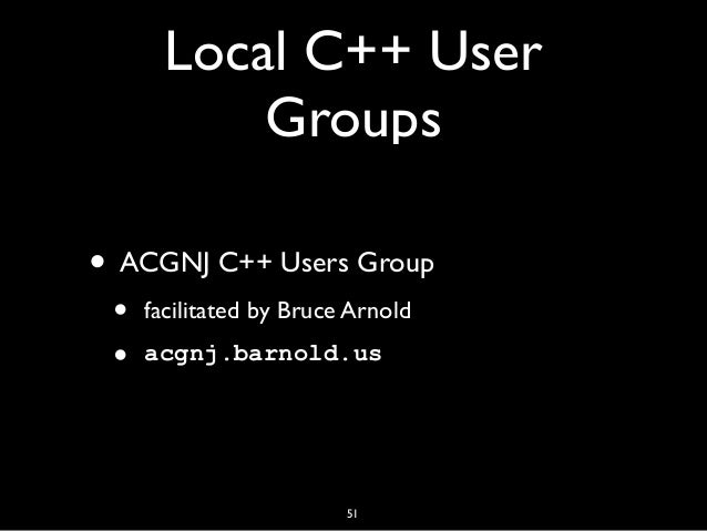 Local C++ User Groups • ACGNJ C++ Users Group • facilitated by Bruce Arnold • acgnj.barnold.us 51
