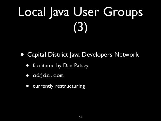 Local Java User Groups (3) • Capital District Java Developers Network • facilitated by Dan Patsey • cdjdn.com • currently ...