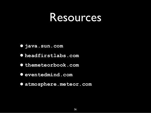 56 Resources •java.sun.com •headfirstlabs.com •themeteorbook.com •eventedmind.com •atmosphere.meteor.com