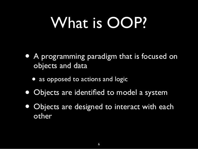 What is OOP? • A programming paradigm that is focused on objects and data • as opposed to actions and logic • Objects are ...