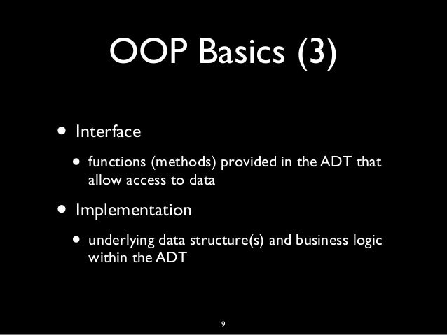 OOP Basics (3) • Interface • functions (methods) provided in the ADT that allow access to data • Implementation • underlyi...