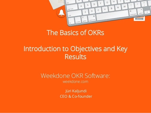 The Basics of OKRs Introduction to Objectives and Key Results Weekdone OKR Software: weekdone.com Jüri Kaljundi CEO & Co-f...