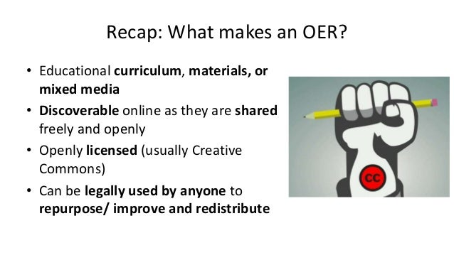 Recap: What makes an OER? • Educational curriculum, materials, or mixed media • Discoverable online as they are shared fre...