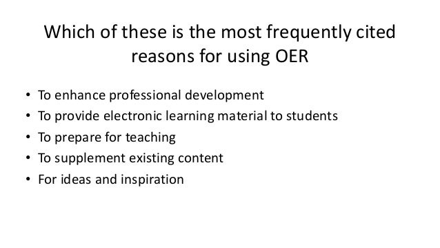 Which of these is the most frequently cited reasons for using OER • To enhance professional development • To provide elect...