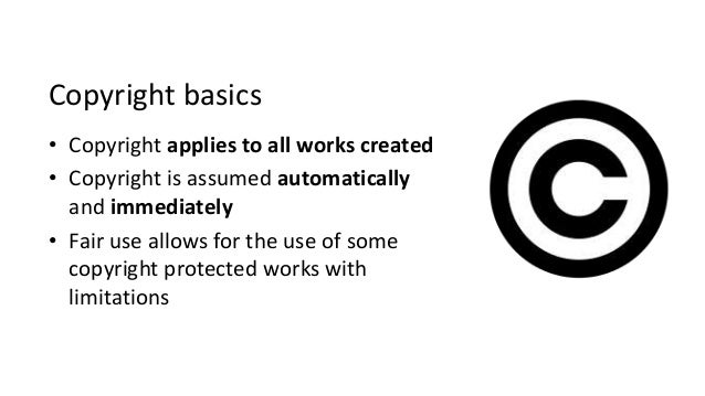 Copyright basics • Copyright applies to all works created • Copyright is assumed automatically and immediately • Fair use ...