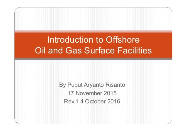 Introduction to Offshore Oil and Gas Surface Facilities By Puput Aryanto Risanto 17 November 2015 Rev.1 4 October 2016