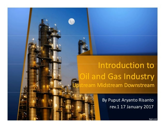 Introduction to Oil and Gas Industry Upstream Midstream Downstream Introduction to Oil and Gas Industry Upstream Midstream...