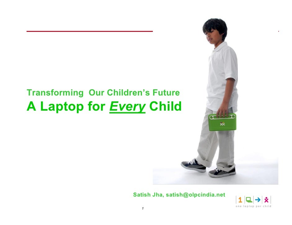 Transforming Our Children's Future A Laptop for Every Child                            Satish Jha, satish@olpcindia.net   ...