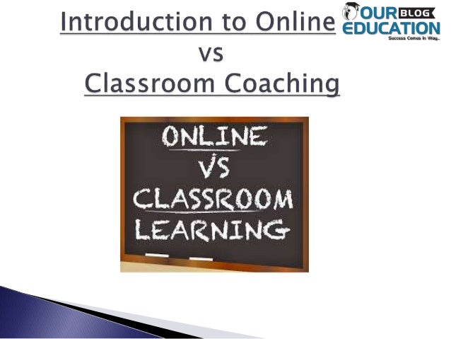  Here are some best points that states how online coaching is differ from class room coaching.  Cost Effective  Secured...