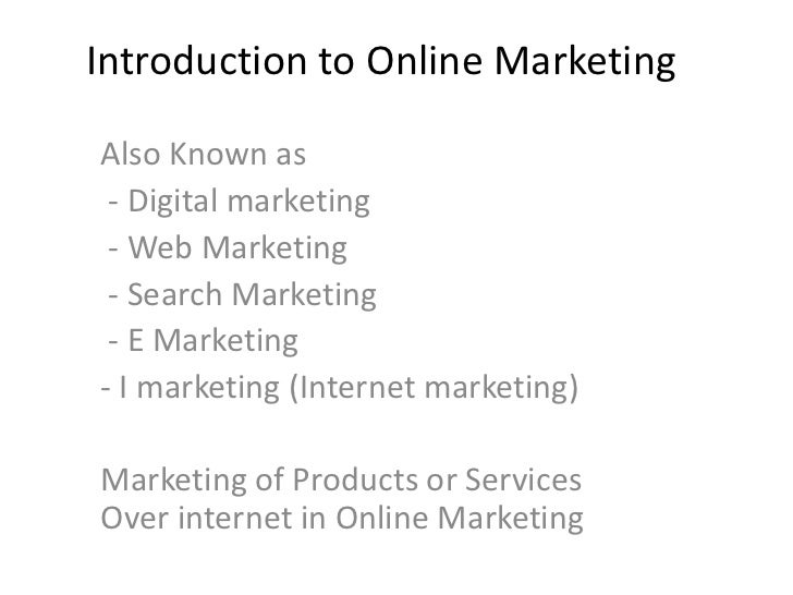 Introduction to Online MarketingAlso Known as - Digital marketing - Web Marketing - Search Marketing - E Marketing- I mark...