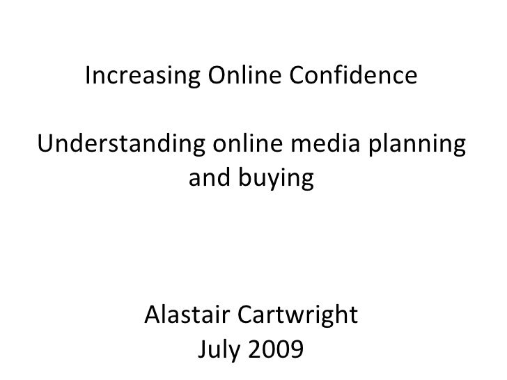 Increasing Online Confidence Understanding online media planning and buying Alastair Cartwright July 2009