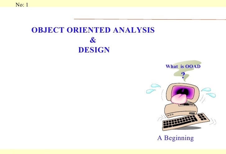 OBJECT ORIENTED ANALYSIS  &  DESIGN A Beginning What  is OOAD ?