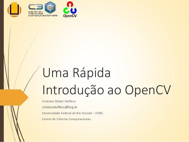 Uma Rápida Introdução ao OpenCV Cristiano Rafael Steffens cristianosteffens@furg.br Universidade Federal do Rio Grande – F...