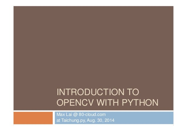 INTRODUCTION TO  OPENCV WITH PYTHON  Max Lai @ 80-cloud.com  at Taichung.py, Aug. 30, 2014