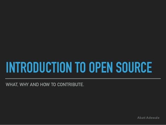 INTRODUCTION TO OPEN SOURCE WHAT, WHY AND HOW TO CONTRIBUTE. Abati Adewale