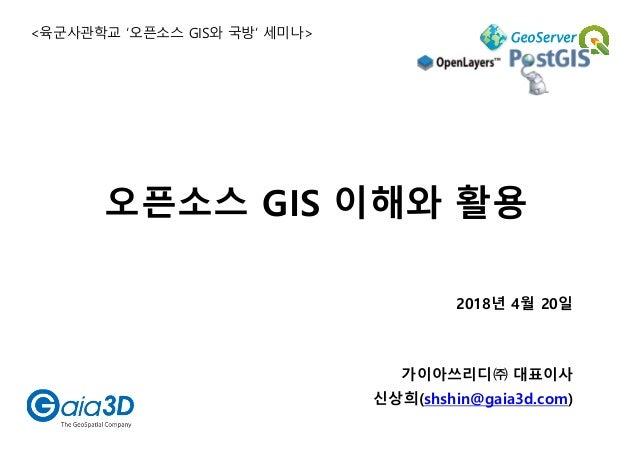 2018년 4월 20일 가이아쓰리디㈜ 대표이사 신상희(shshin@gaia3d.com) 오픈소스 GIS 이해와 활용 <육군사관학교 '오픈소스 GIS와 국방' 세미나>