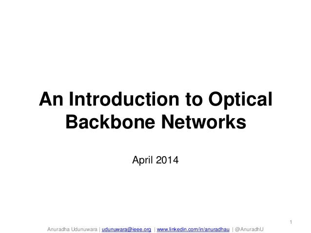 Anuradha Udunuwara | udunuwara@ieee.org | www.linkedin.com/in/anuradhau | @AnuradhU An Introduction to Optical Backbone Ne...