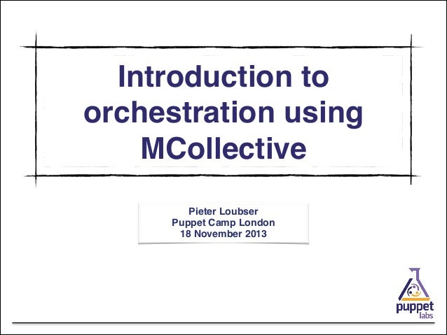 Introduction to orchestration using MCollective Pieter Loubser! Puppet Camp London! 18 November 2013