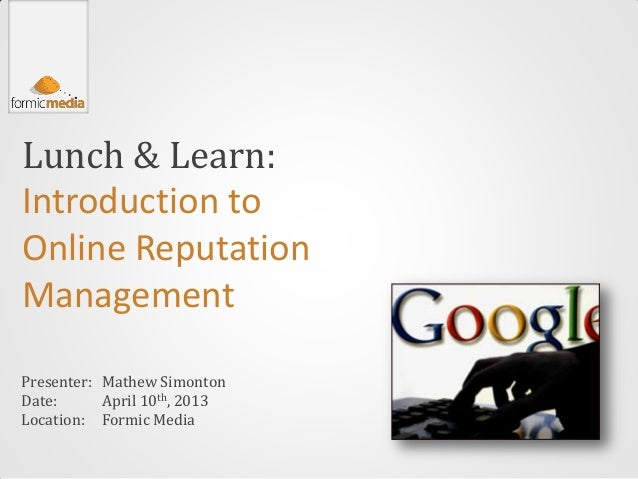 Lunch & Learn:Introduction toOnline ReputationManagementPresenter: Mathew SimontonDate:      April 10th, 2013Location: For...