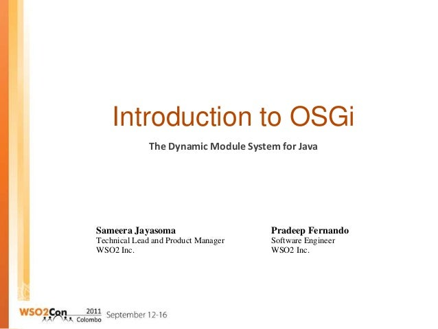 Introduction to OSGi Sameera Jayasoma Technical Lead and Product Manager WSO2 Inc. The Dynamic Module System for Java Prad...