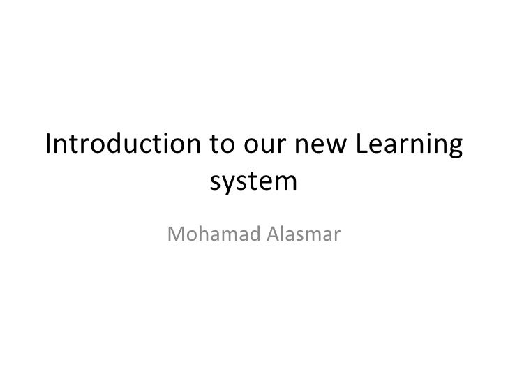 Introduction to our new Learning system Mohamad Alasmar