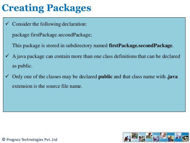 packages in java Java package package are used in java, in-order to avoid name conflicts and to control access of class, interface and enumeration etc a package can be defined as a group of similar types of classes, interface, enumeration or sub-package.