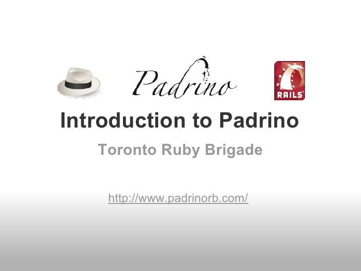Introduction to Padrino   Toronto Ruby Brigade    http://www.padrinorb.com/