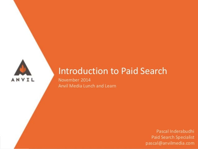 Introduction to Paid Search November 2014 Anvil Media Lunch and Learn Pascal Inderabudhi Paid Search Specialist pascal@anv...