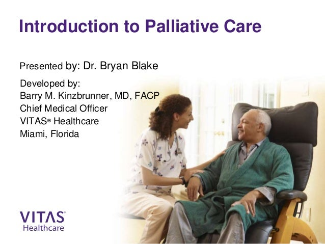 Introduction to Palliative Care Developed by: Barry M. Kinzbrunner, MD, FACP Chief Medical Officer VITAS® Healthcare Miami...