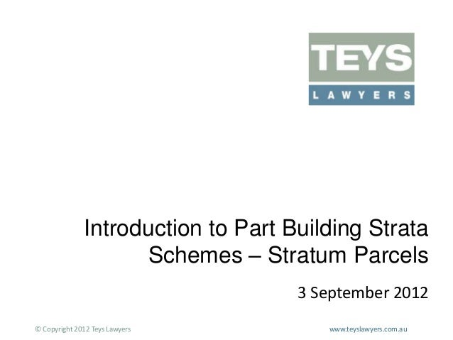 Introduction to Part Building Strata Schemes – Stratum Parcels 3 September 2012 © Copyright 2012 Teys Lawyers  www.teyslaw...