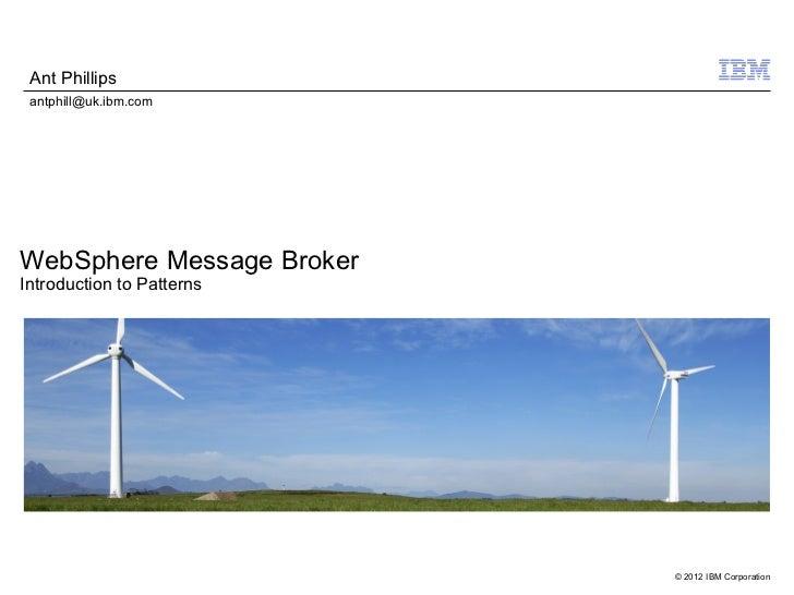 Ant Phillips antphill@uk.ibm.comWebSphere Message BrokerIntroduction to Patterns                           © 2012 IBM Corp...