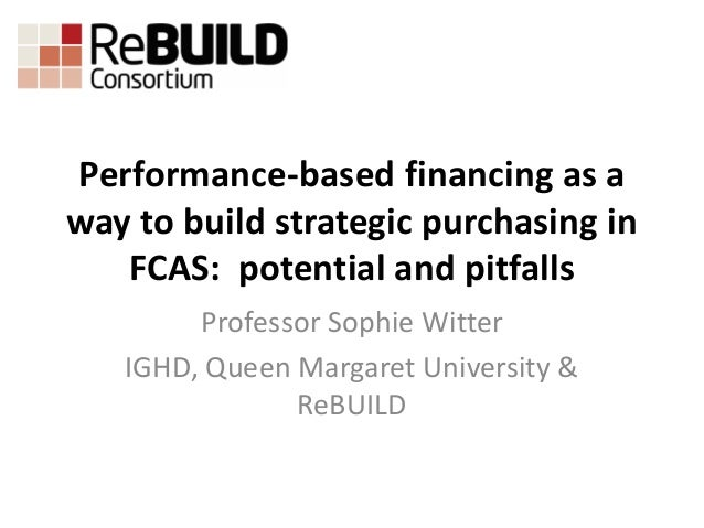 Performance-based financing as a way to build strategic purchasing in FCAS: potential and pitfalls Professor Sophie Witter...