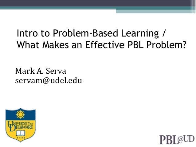 Intro to Problem-Based Learning / What Makes an Effective PBL Problem? Mark A. Serva servam@udel.edu