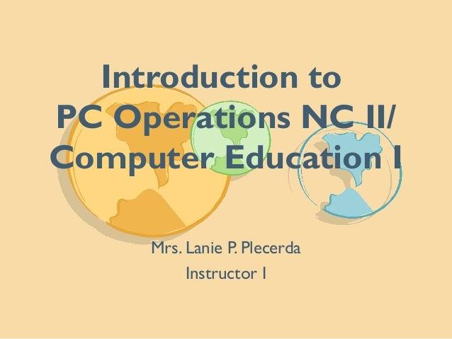 Introduction to PC Operations NC II/ Computer Education I Mrs. Lanie P. Plecerda Instructor I