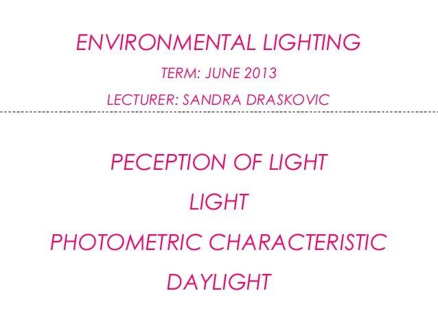 ENVIRONMENTAL LIGHTINGTERM: JUNE 2013LECTURER: SANDRA DRASKOVICPECEPTION OF LIGHTLIGHTPHOTOMETRIC CHARACTERISTICDAYLIGHT