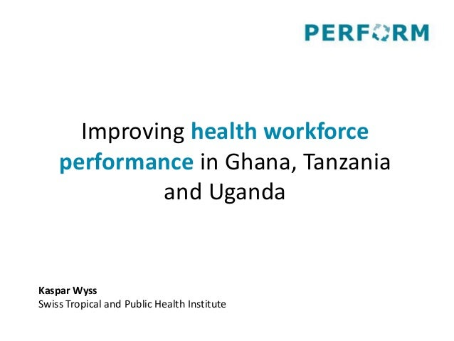 Improving health workforce performance in Ghana, Tanzania and Uganda Kaspar Wyss Swiss Tropical and Public Health Institute