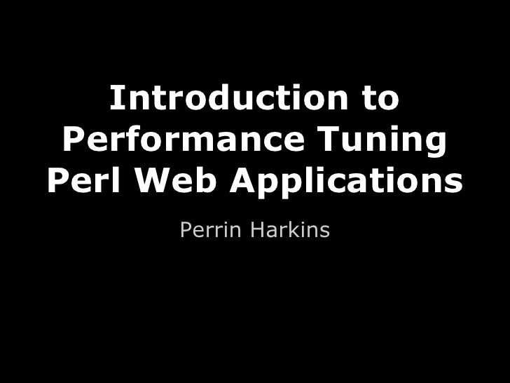 Introduction to Performance TuningPerl Web Applications      Perrin Harkins